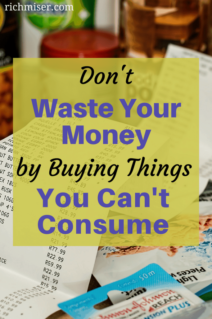 Don't Waste Your Money by Buying Things You Can't Consume